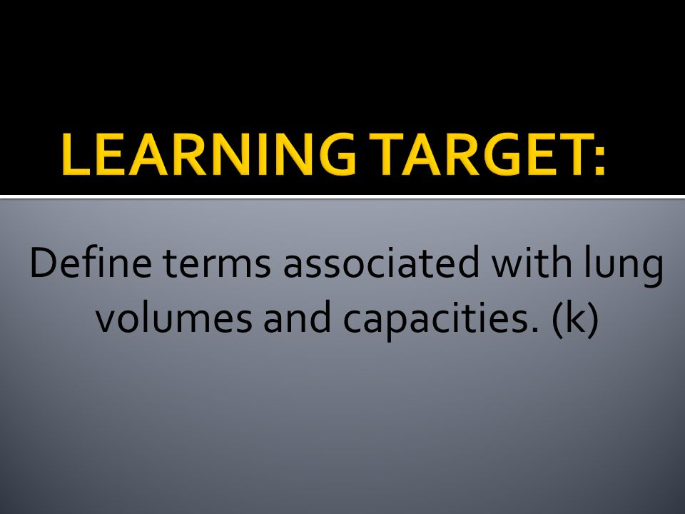 Define terms associated with lung volumes and capacities. (k)