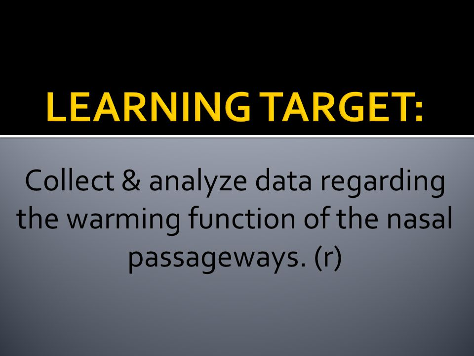 LEARNING TARGET: Collect & analyze data regarding the warming function of the nasal passageways.