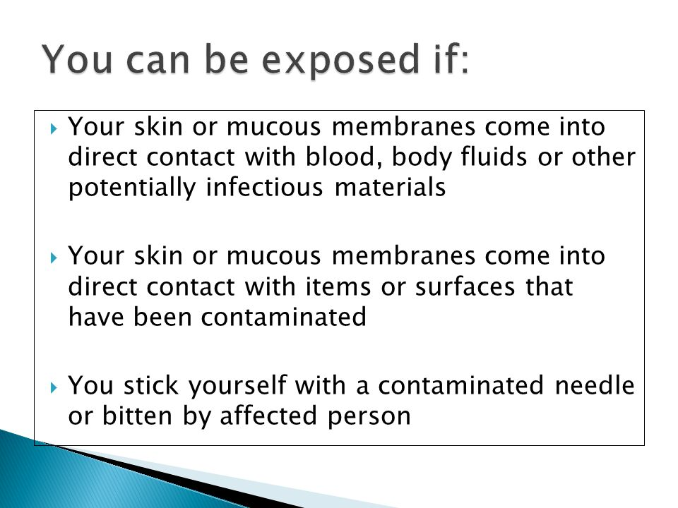 You can be exposed if: Your skin or mucous membranes come into direct contact with blood, body fluids or other potentially infectious materials.
