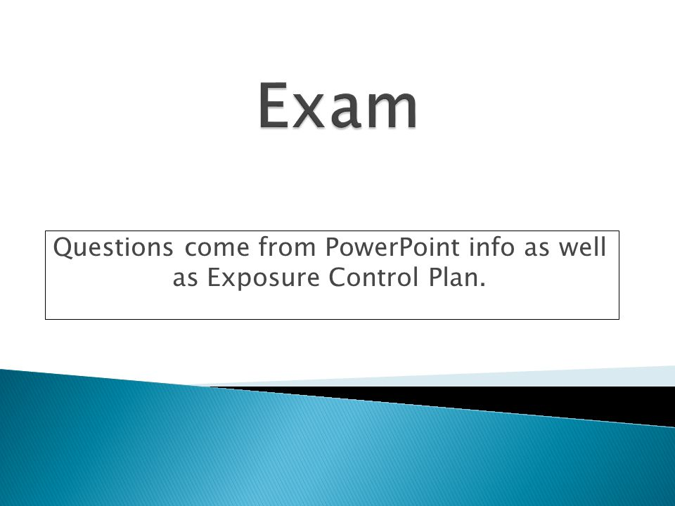 Questions come from PowerPoint info as well as Exposure Control Plan.