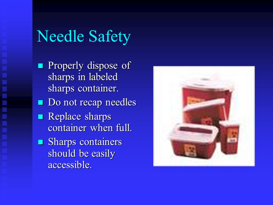Needle Safety Properly dispose of sharps in labeled sharps container.