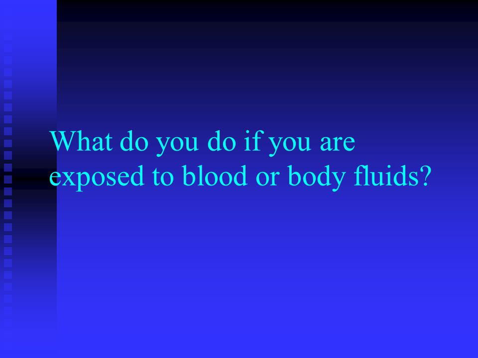 What do you do if you are exposed to blood or body fluids