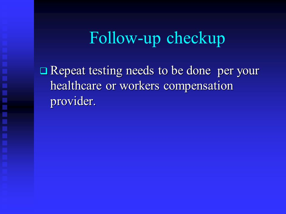 Follow-up checkup Repeat testing needs to be done per your healthcare or workers compensation provider.