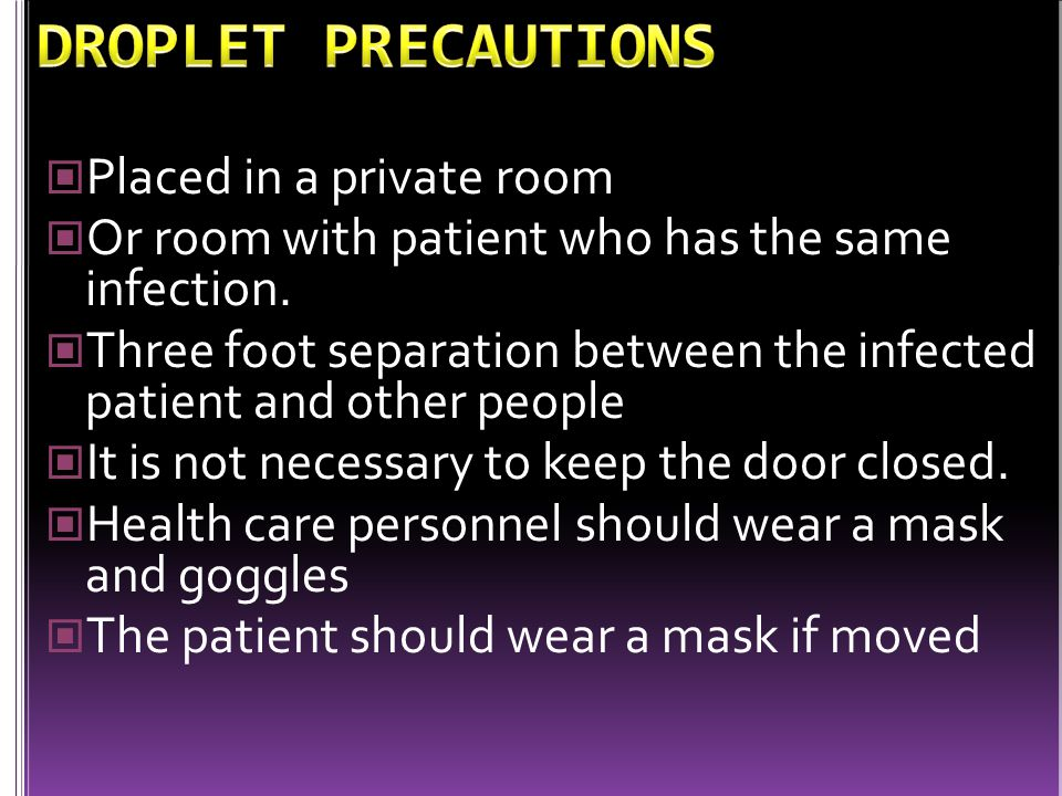 DROPLET PRECAUTIONS Placed in a private room