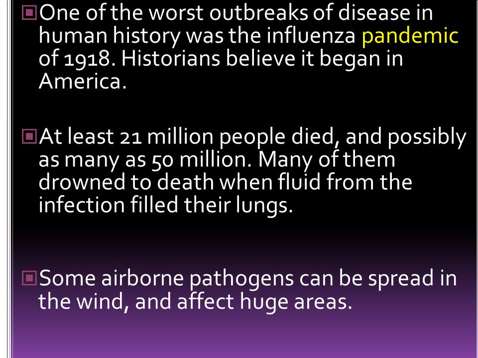 One of the worst outbreaks of disease in human history was the influenza pandemic of 1918. Historians believe it began in America.