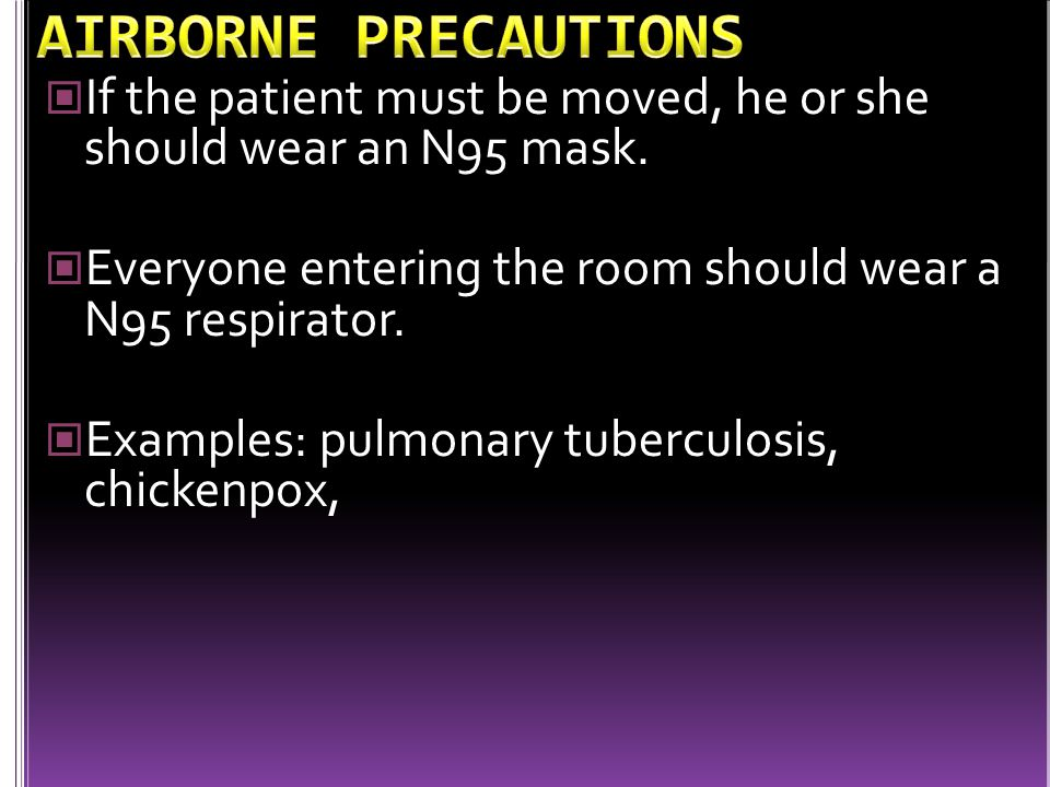 AIRBORNE PRECAUTIONS If the patient must be moved, he or she should wear an N95 mask. Everyone entering the room should wear a N95 respirator.