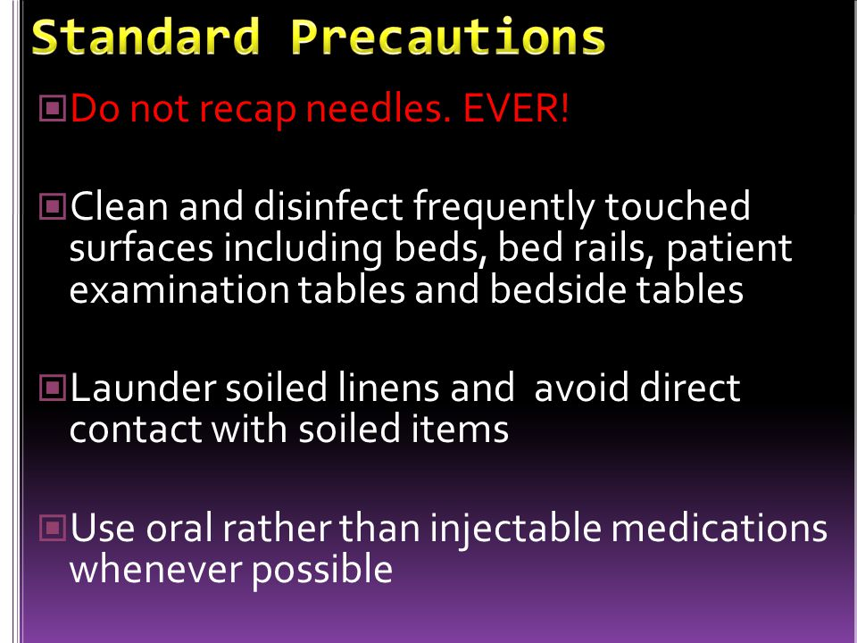 Standard Precautions Do not recap needles. EVER!