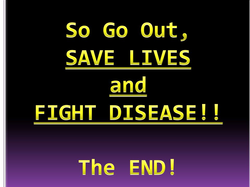 So Go Out, SAVE LIVES and FIGHT DISEASE!! The END!