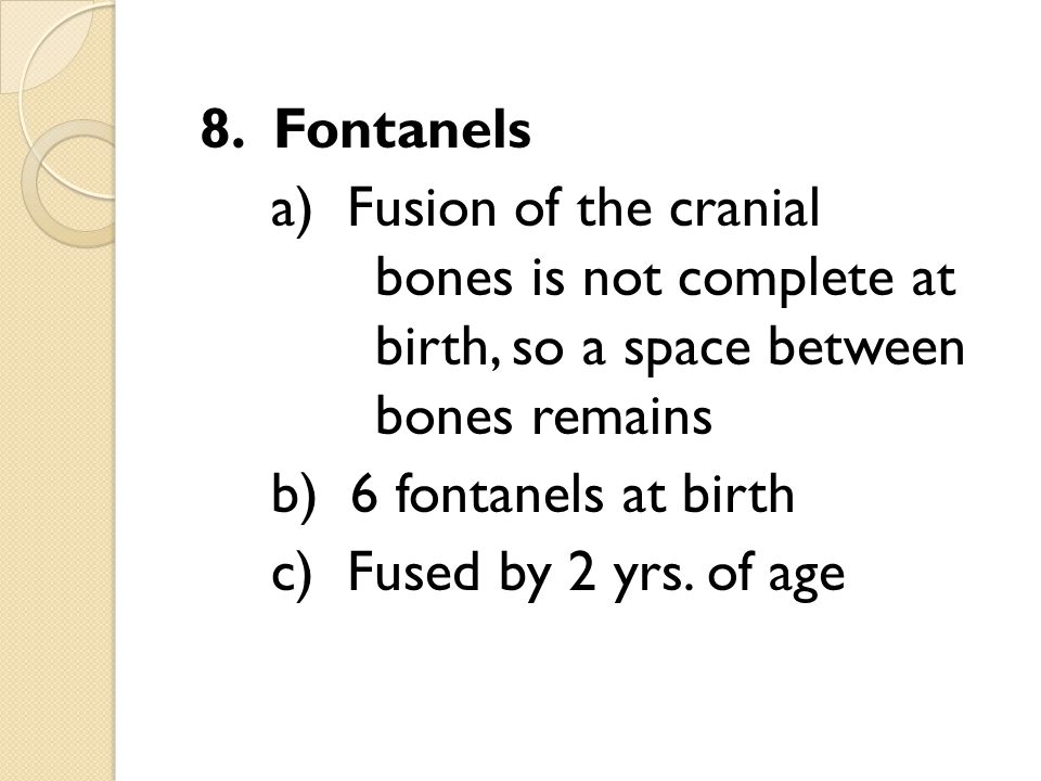 8. Fontanels a) Fusion of the cranial bones is not complete at birth, so a space between bones remains.
