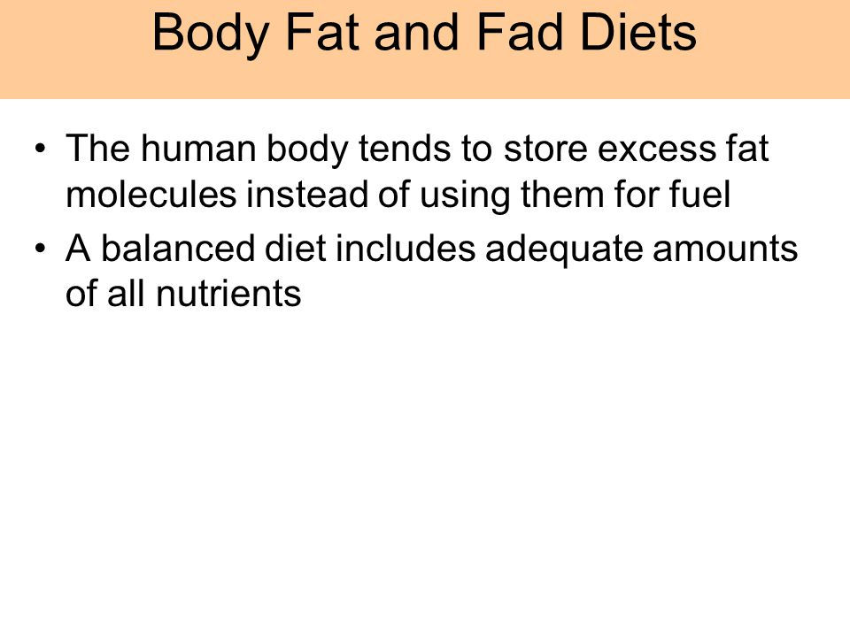 Body Fat and Fad Diets The human body tends to store excess fat molecules instead of using them for fuel.