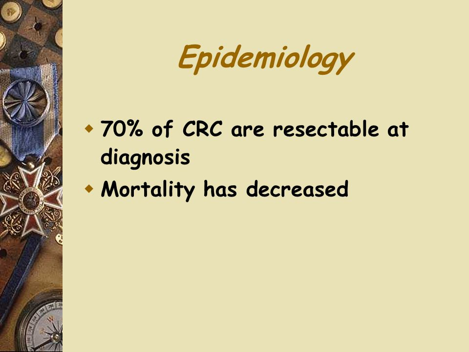 Epidemiology 70% of CRC are resectable at diagnosis