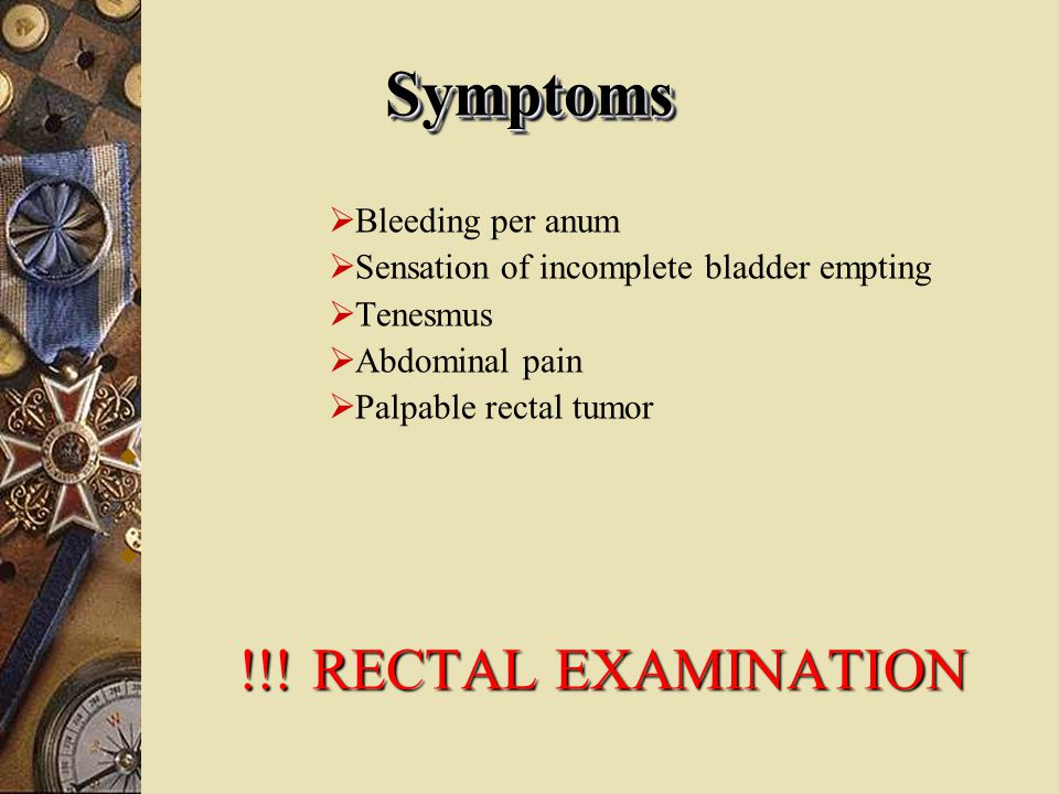 Symptoms !!! RECTAL EXAMINATION
