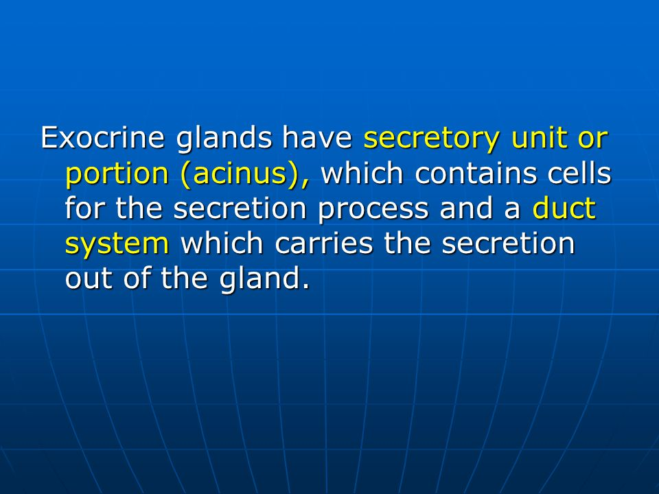 Exocrine glands have secretory unit or portion (acinus), which contains cells for the secretion process and a duct system which carries the secretion out of the gland.