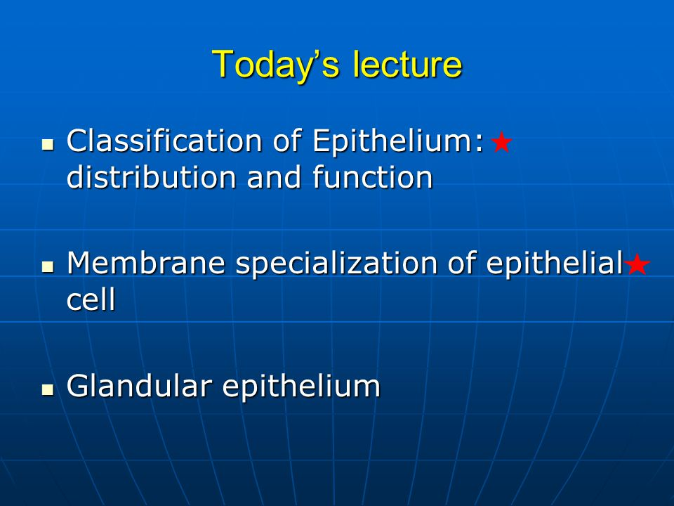 Today's lecture Classification of Epithelium: distribution and function. Membrane specialization of epithelial cell.