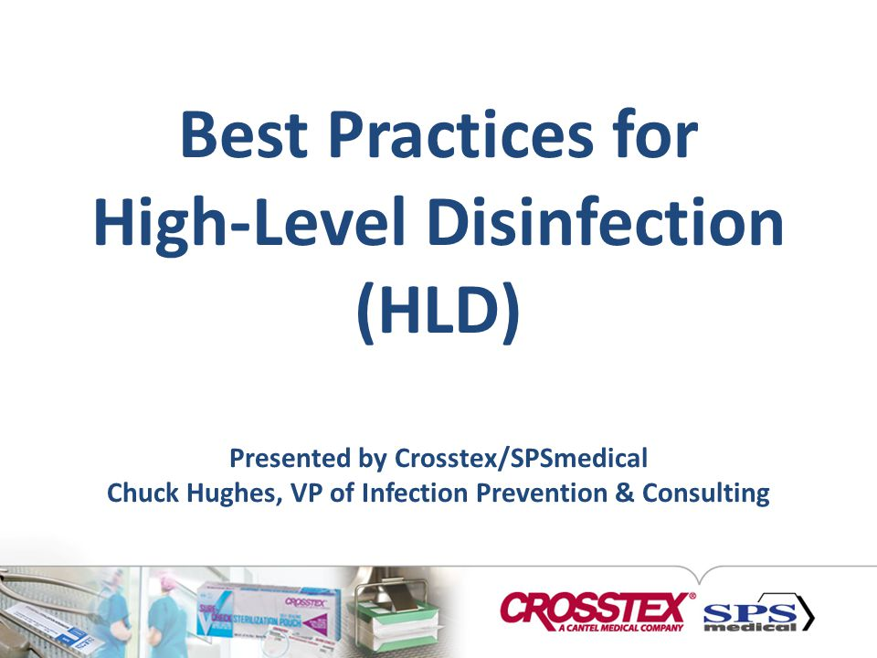 Best Practices for High-Level Disinfection (HLD) Presented by Crosstex/SPSmedical Chuck Hughes, VP of Infection Prevention & Consulting