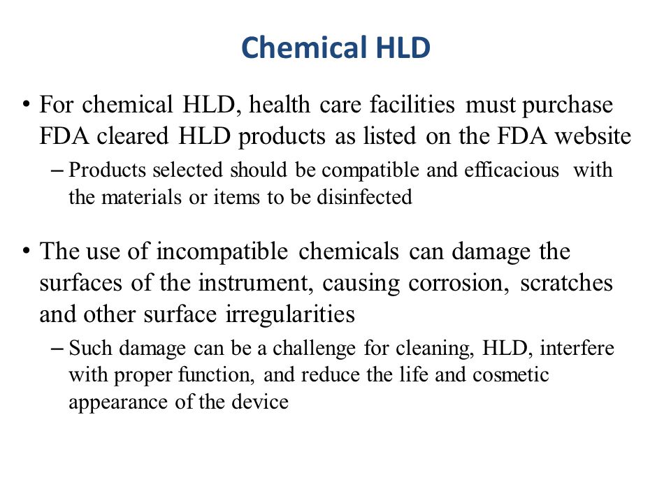 Chemical HLD For chemical HLD, health care facilities must purchase FDA cleared HLD products as listed on the FDA website.