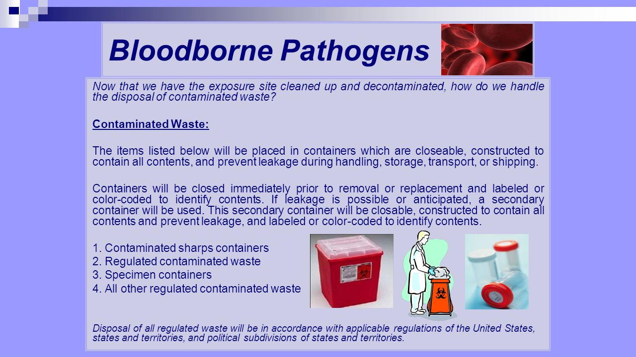 Bloodborne Pathogens Now that we have the exposure site cleaned up and decontaminated, how do we handle the disposal of contaminated waste