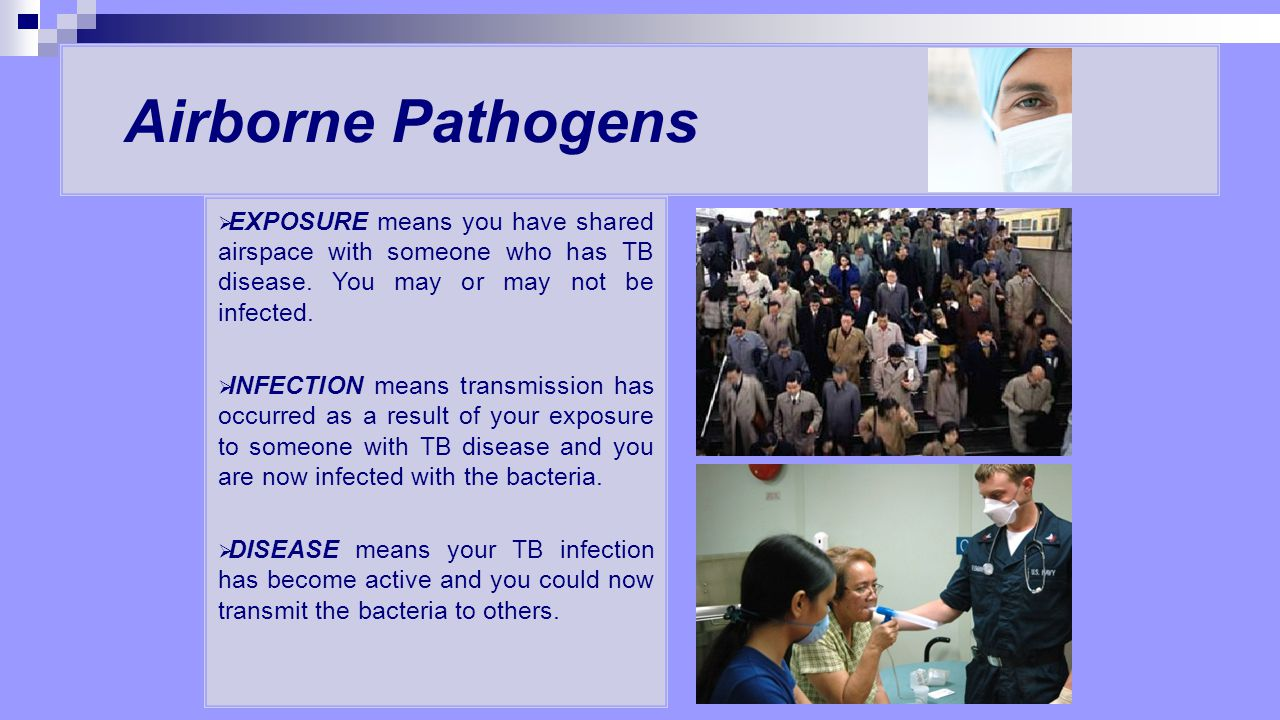 Airborne Pathogens EXPOSURE means you have shared airspace with someone who has TB disease. You may or may not be infected.
