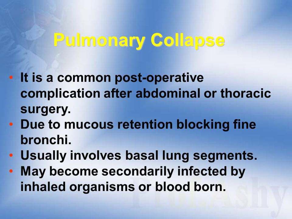 Pulmonary Collapse It is a common post-operative complication after abdominal or thoracic surgery. Due to mucous retention blocking fine bronchi.