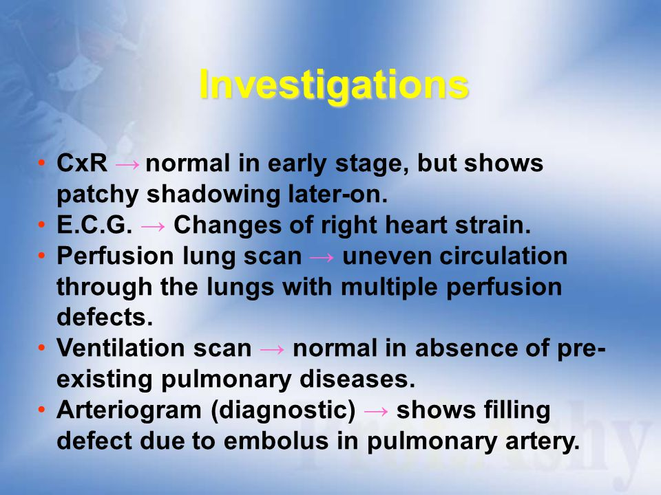Investigations CxR → normal in early stage, but shows patchy shadowing later-on. E.C.G. → Changes of right heart strain.
