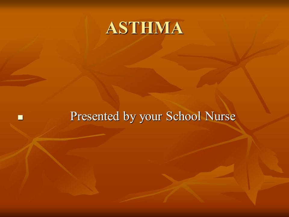 ASTHMA Presented by your School Nurse