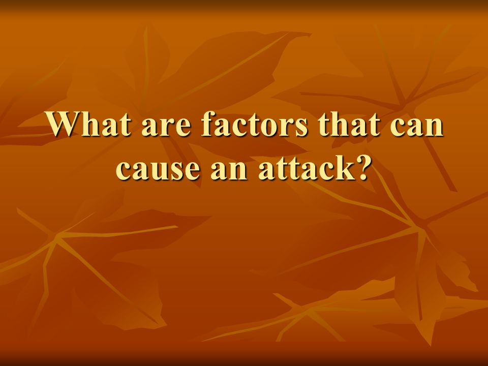 What are factors that can cause an attack