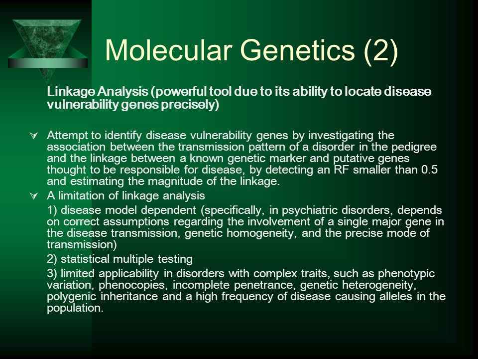 Molecular Genetics (2) Linkage Analysis (powerful tool due to its ability to locate disease vulnerability genes precisely)