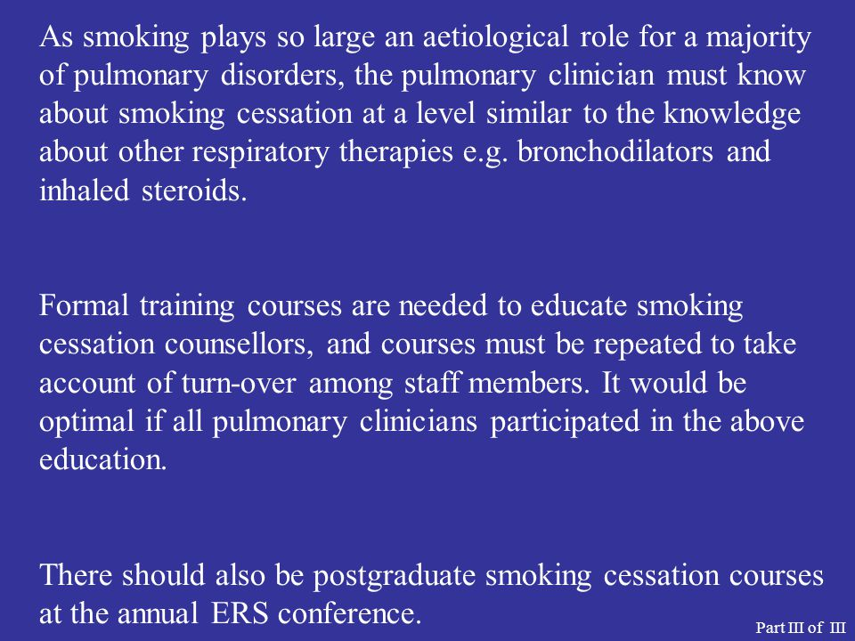 As smoking plays so large an aetiological role for a majority of pulmonary disorders, the pulmonary clinician must know about smoking cessation at a level similar to the knowledge about other respiratory therapies e.g. bronchodilators and inhaled steroids.