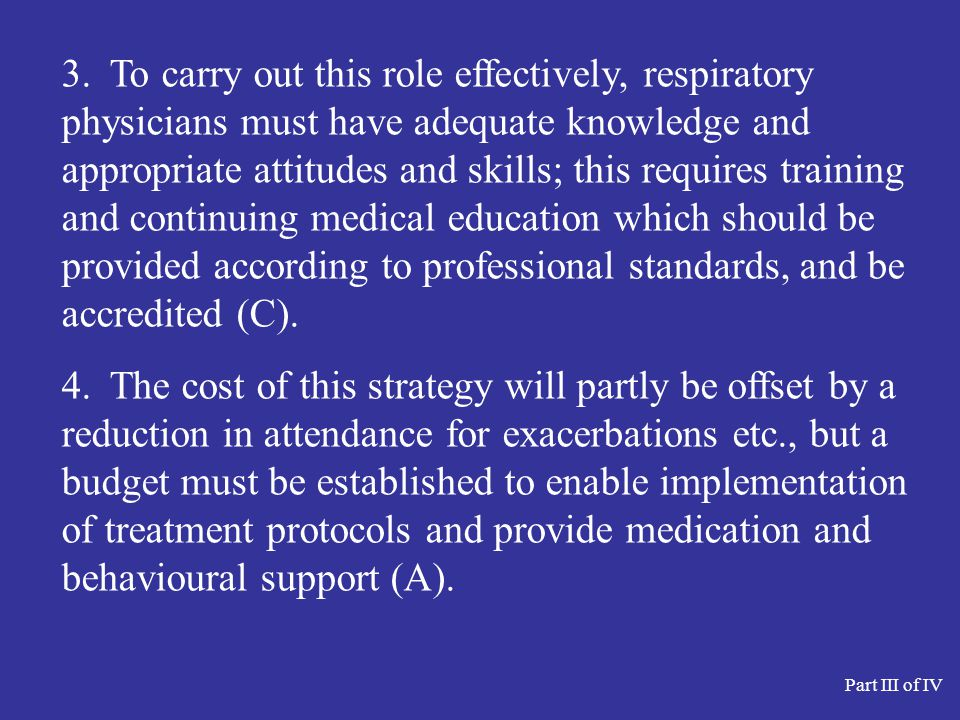 3. To carry out this role effectively, respiratory physicians must have adequate knowledge and appropriate attitudes and skills; this requires training and continuing medical education which should be provided according to professional standards, and be accredited (C).