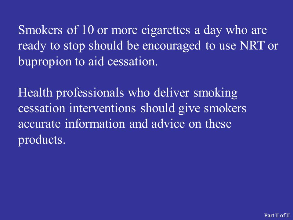 Smokers of 10 or more cigarettes a day who are ready to stop should be encouraged to use NRT or bupropion to aid cessation.
