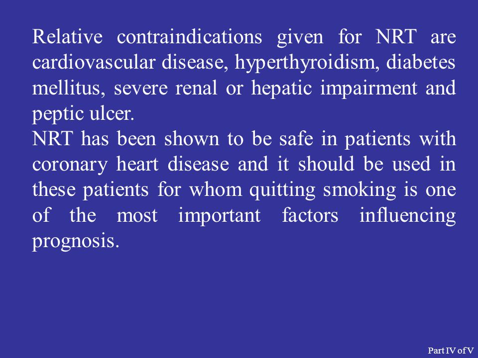 Relative contraindications given for NRT are cardiovascular disease, hyperthyroidism, diabetes mellitus, severe renal or hepatic impairment and peptic ulcer.