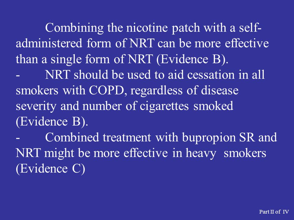 Combining the nicotine patch with a self-administered form of NRT can be more effective than a single form of NRT (Evidence B).