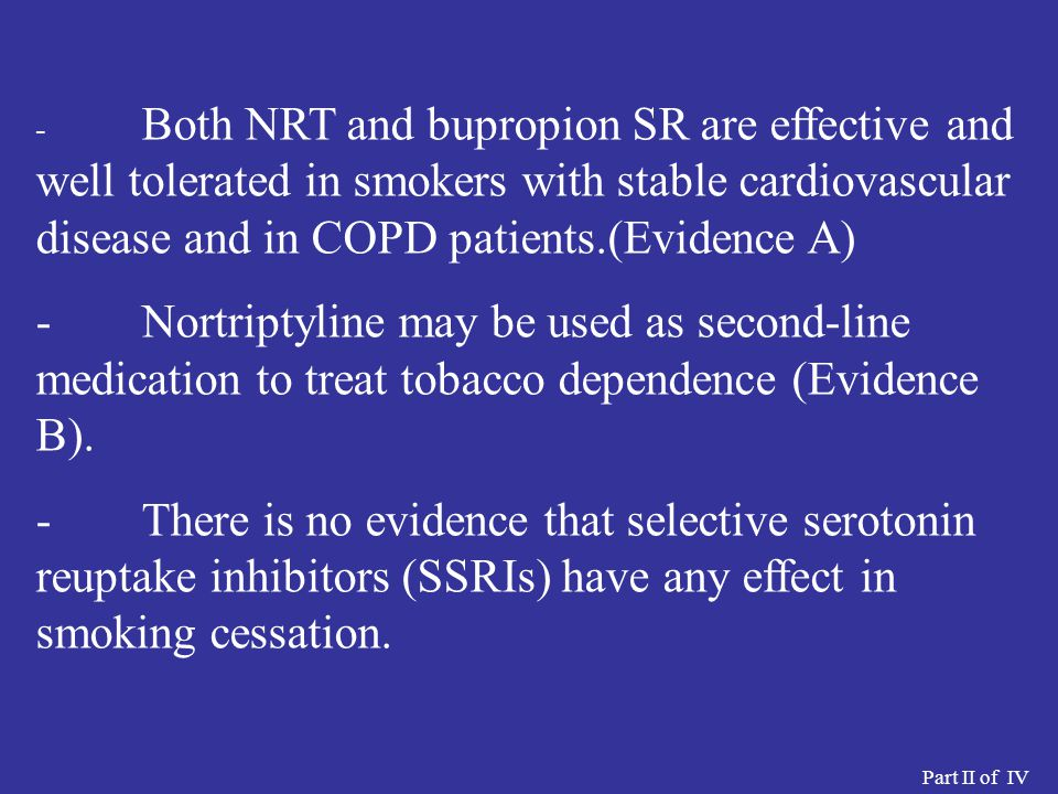 - Both NRT and bupropion SR are effective and well tolerated in smokers with stable cardiovascular disease and in COPD patients.(Evidence A)