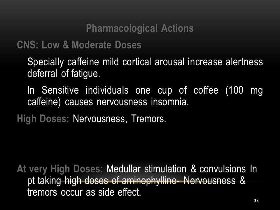 Pharmacological Actions CNS: Low & Moderate Doses Specially caffeine mild cortical arousal increase alertness deferral of fatigue.