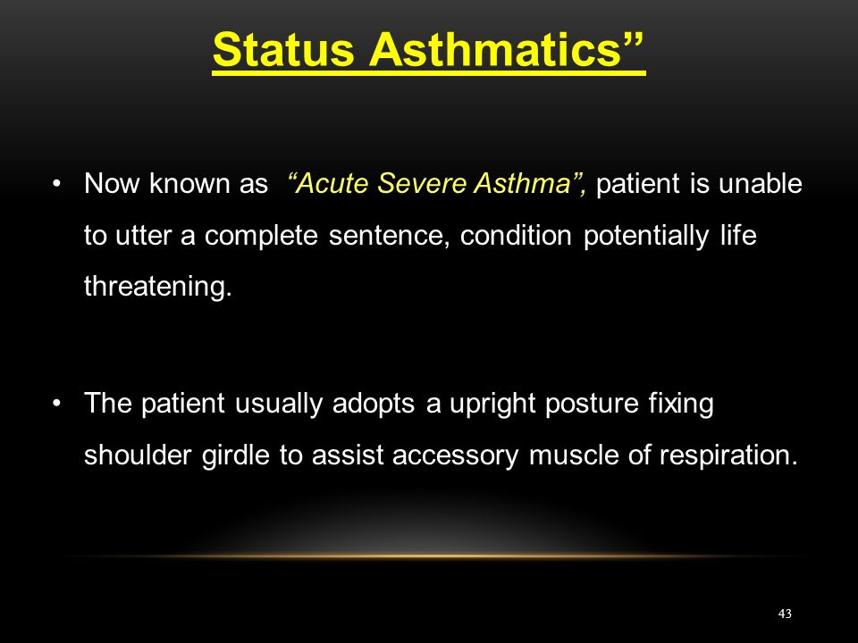 Status Asthmatics Now known as Acute Severe Asthma , patient is unable to utter a complete sentence, condition potentially life threatening.