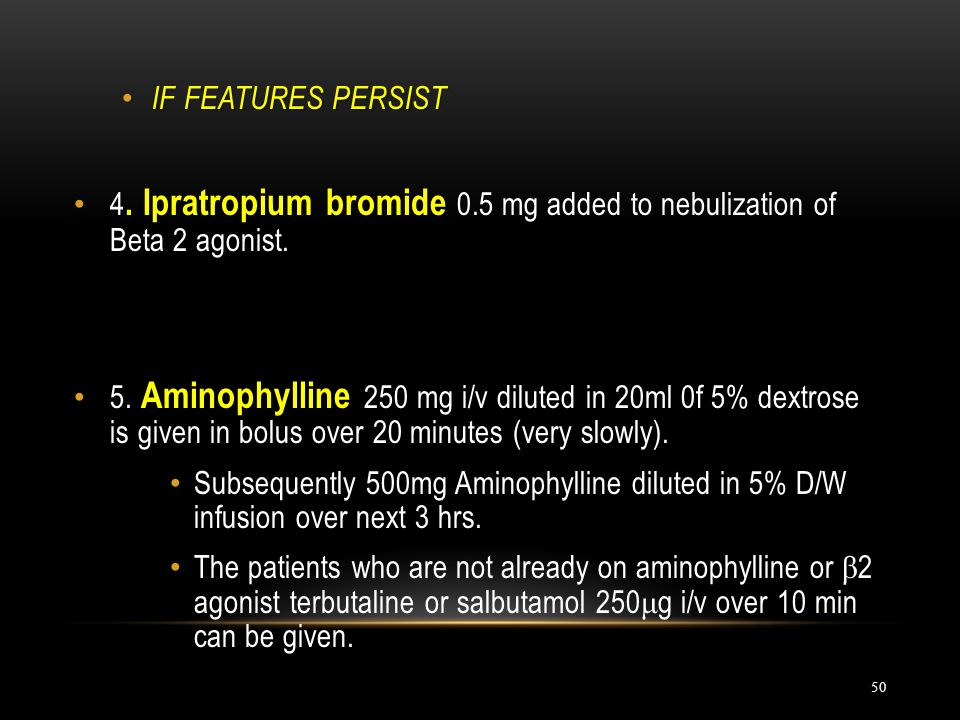 IF FEATURES PERSIST 4. Ipratropium bromide 0.5 mg added to nebulization of Beta 2 agonist.