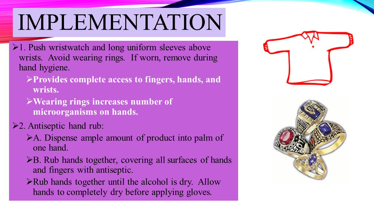 implementation 1. Push wristwatch and long uniform sleeves above wrists. Avoid wearing rings. If worn, remove during hand hygiene.