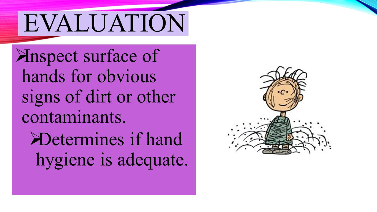 evaluation Inspect surface of hands for obvious signs of dirt or other contaminants.