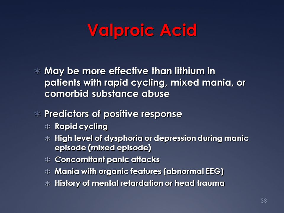 Valproic Acid May be more effective than lithium in patients with rapid cycling, mixed mania, or comorbid substance abuse.