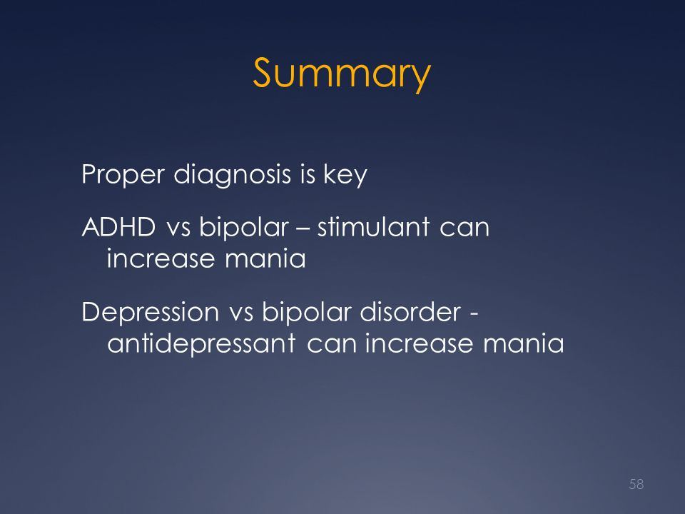 Summary Proper diagnosis is key ADHD vs bipolar – stimulant can increase mania Depression vs bipolar disorder - antidepressant can increase mania