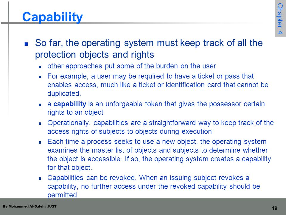 Capability So far, the operating system must keep track of all the protection objects and rights.
