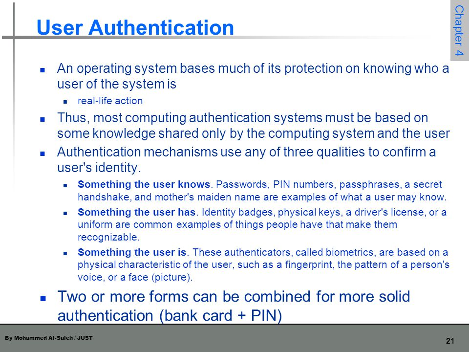 User Authentication An operating system bases much of its protection on knowing who a user of the system is.