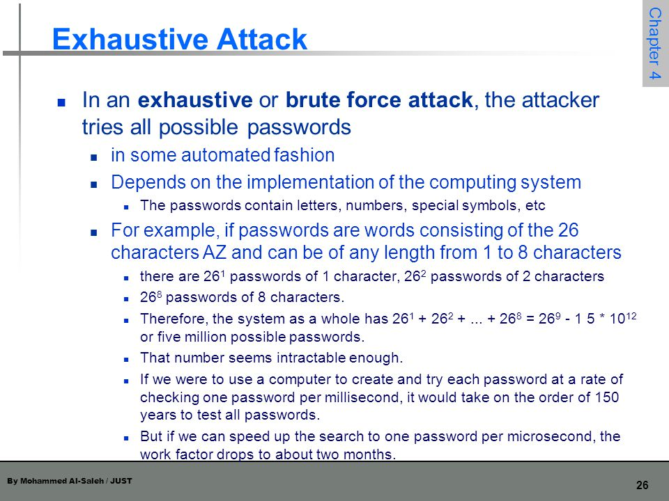 Exhaustive Attack In an exhaustive or brute force attack, the attacker tries all possible passwords.