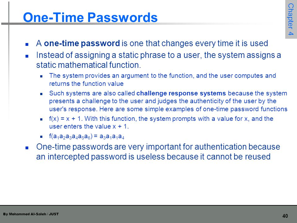 One-Time Passwords A one-time password is one that changes every time it is used.