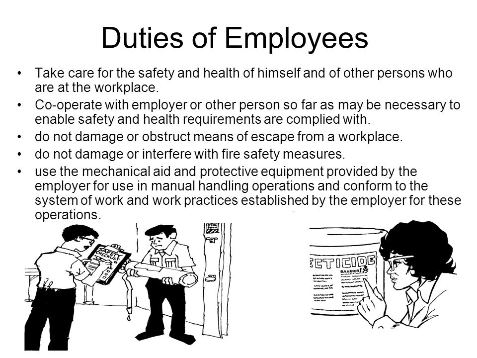 Duties of Employees Take care for the safety and health of himself and of other persons who are at the workplace.