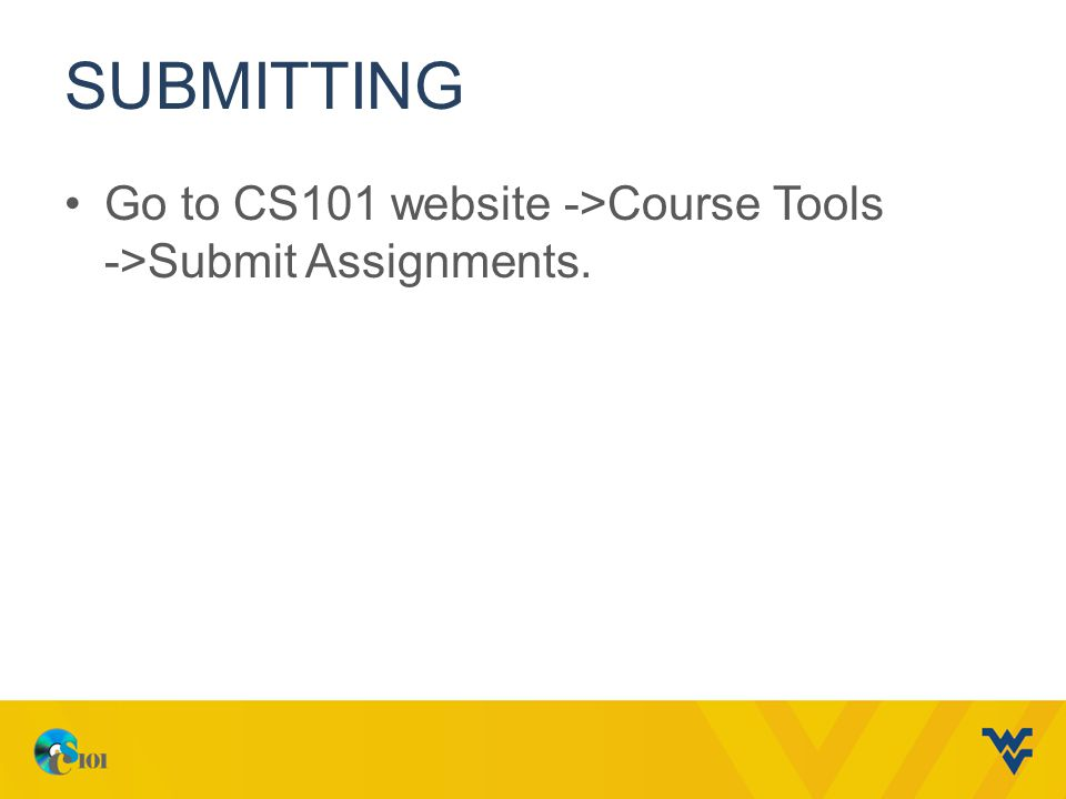 submitting Go to CS101 website ->Course Tools ->Submit Assignments.