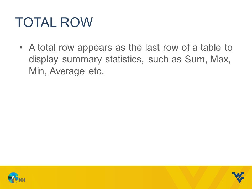 Total row A total row appears as the last row of a table to display summary statistics, such as Sum, Max, Min, Average etc.