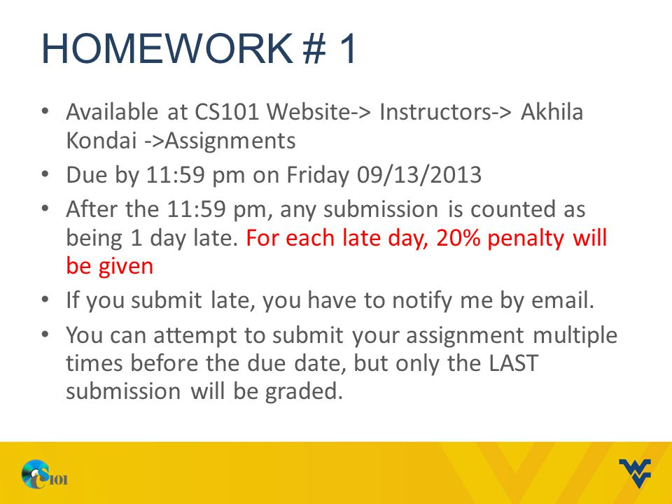 HOMEWORK # 1 Available at CS101 Website-> Instructors-> Akhila Kondai ->Assignments. Due by 11:59 pm on Friday 09/13/2013.