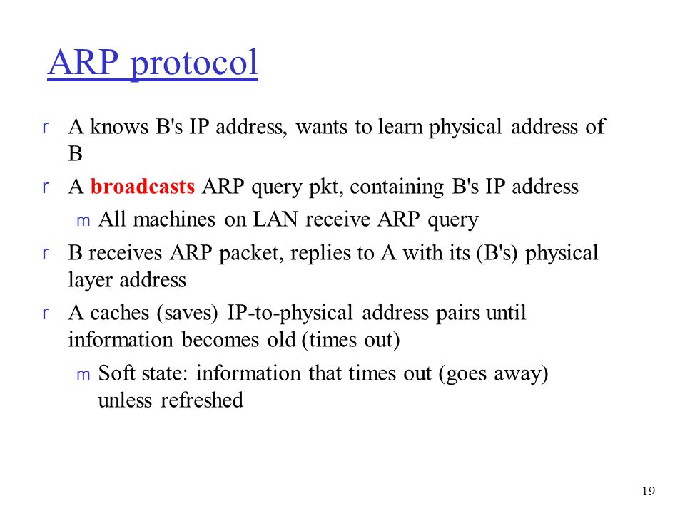 ARP protocol A knows B s IP address, wants to learn physical address of B. A broadcasts ARP query pkt, containing B s IP address.