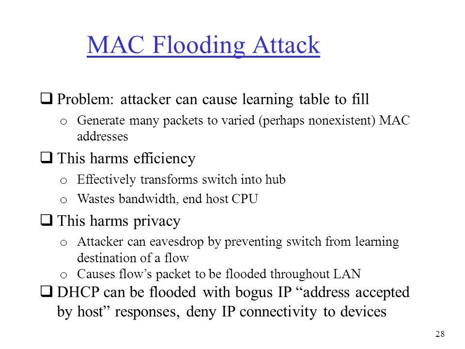 MAC Flooding Attack Problem: attacker can cause learning table to fill